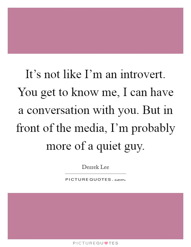 It's not like I'm an introvert. You get to know me, I can have a conversation with you. But in front of the media, I'm probably more of a quiet guy. Picture Quote #1