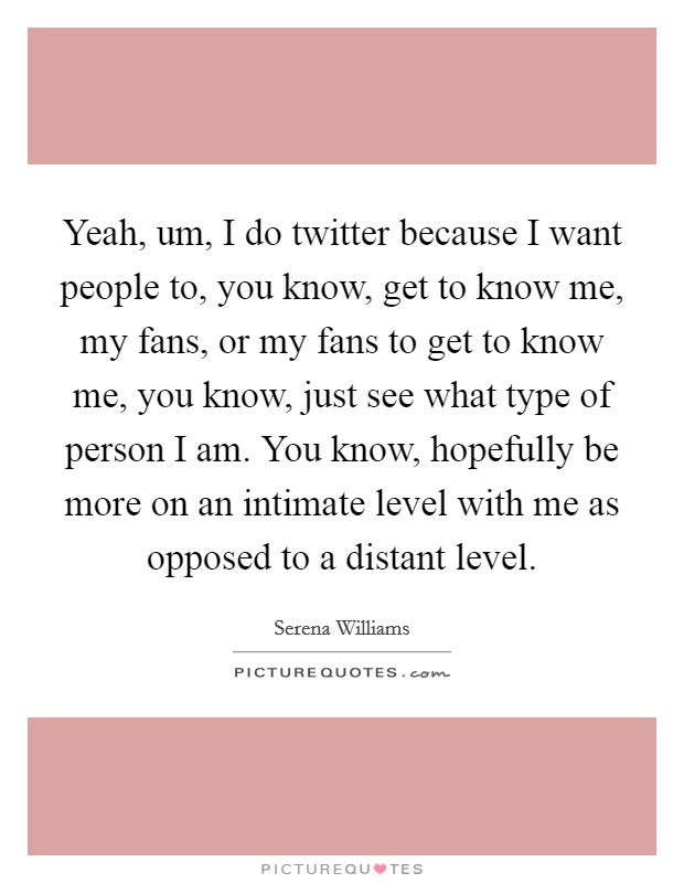 Yeah, um, I do twitter because I want people to, you know, get to know me, my fans, or my fans to get to know me, you know, just see what type of person I am. You know, hopefully be more on an intimate level with me as opposed to a distant level Picture Quote #1
