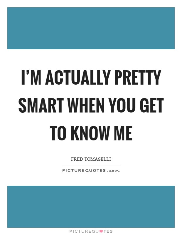 I'm actually pretty smart when you get to know me Picture Quote #1