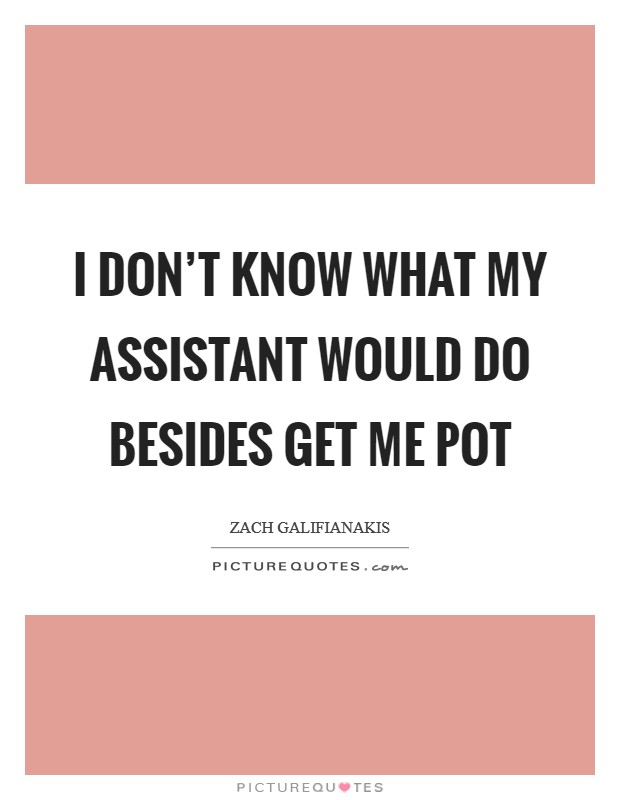 I don't know what my assistant would do besides get me pot Picture Quote #1