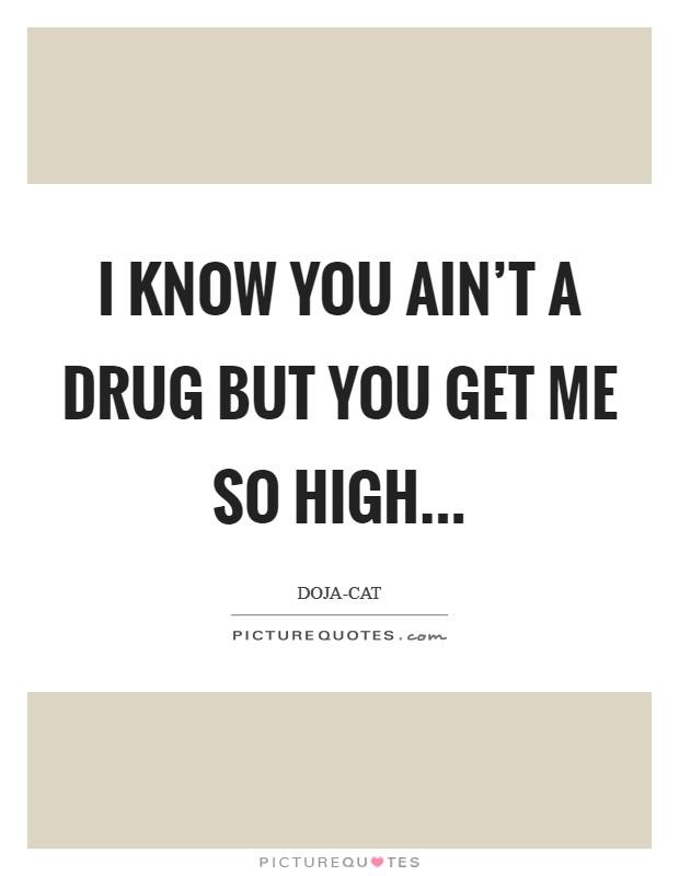 I know you ain't a drug but you get me so high... Picture Quote #1