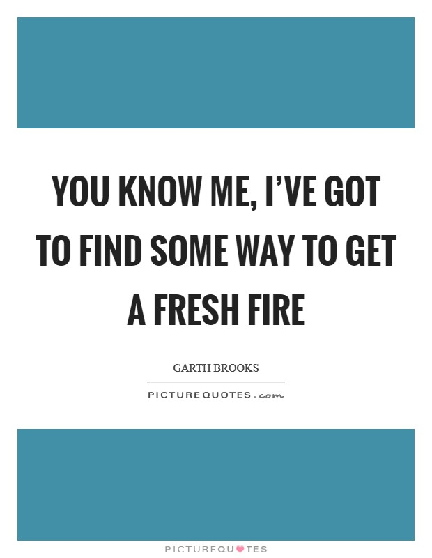 You know me, I've got to find some way to get a fresh fire Picture Quote #1