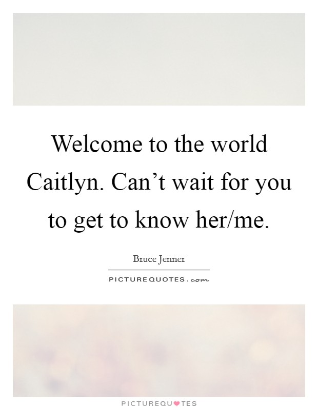 Welcome to the world Caitlyn. Can't wait for you to get to know her/me Picture Quote #1