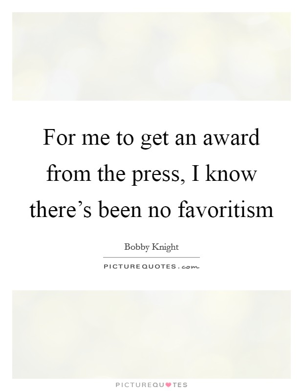 For me to get an award from the press, I know there's been no favoritism Picture Quote #1