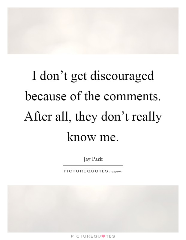 I don't get discouraged because of the comments. After all, they don't really know me Picture Quote #1
