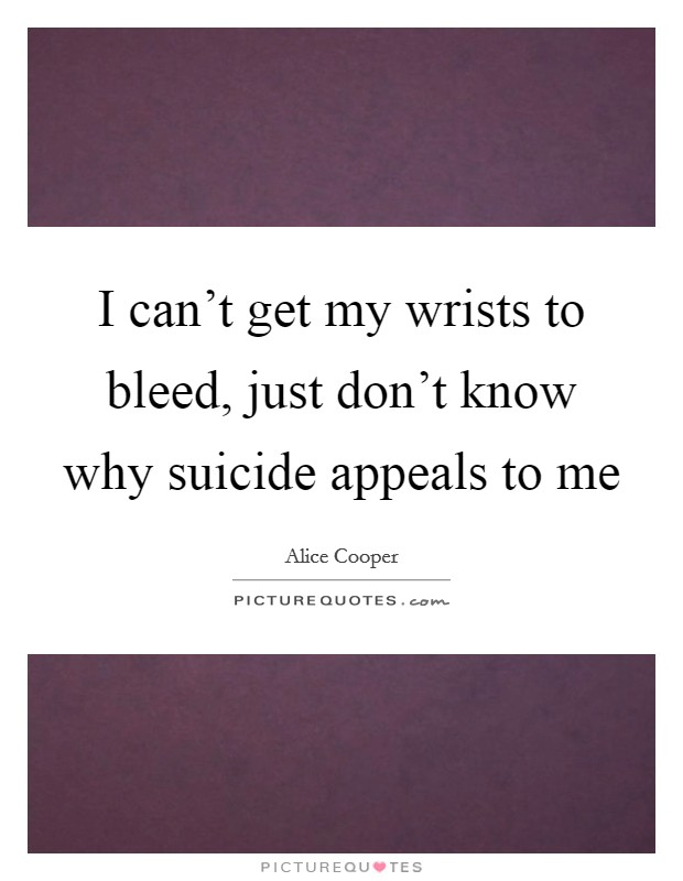 I can't get my wrists to bleed, just don't know why suicide appeals to me Picture Quote #1