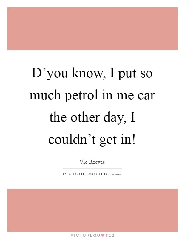 D'you know, I put so much petrol in me car the other day, I couldn't get in! Picture Quote #1