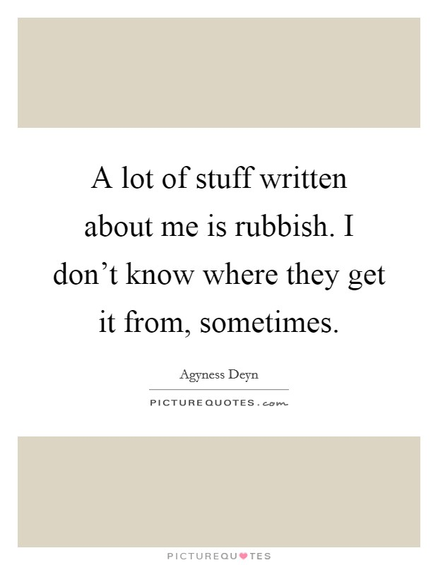 A lot of stuff written about me is rubbish. I don't know where they get it from, sometimes. Picture Quote #1