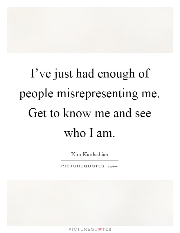 I've just had enough of people misrepresenting me. Get to know me and see who I am Picture Quote #1