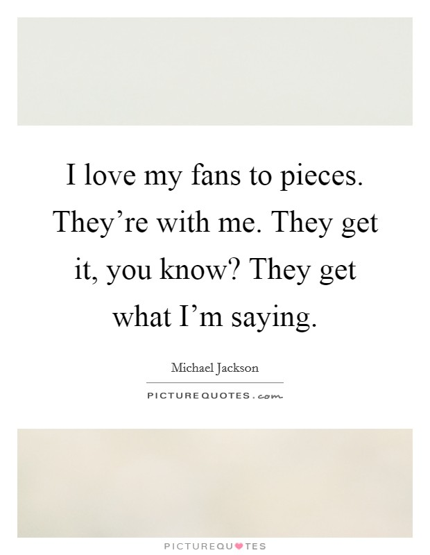 I love my fans to pieces. They're with me. They get it, you know? They get what I'm saying Picture Quote #1