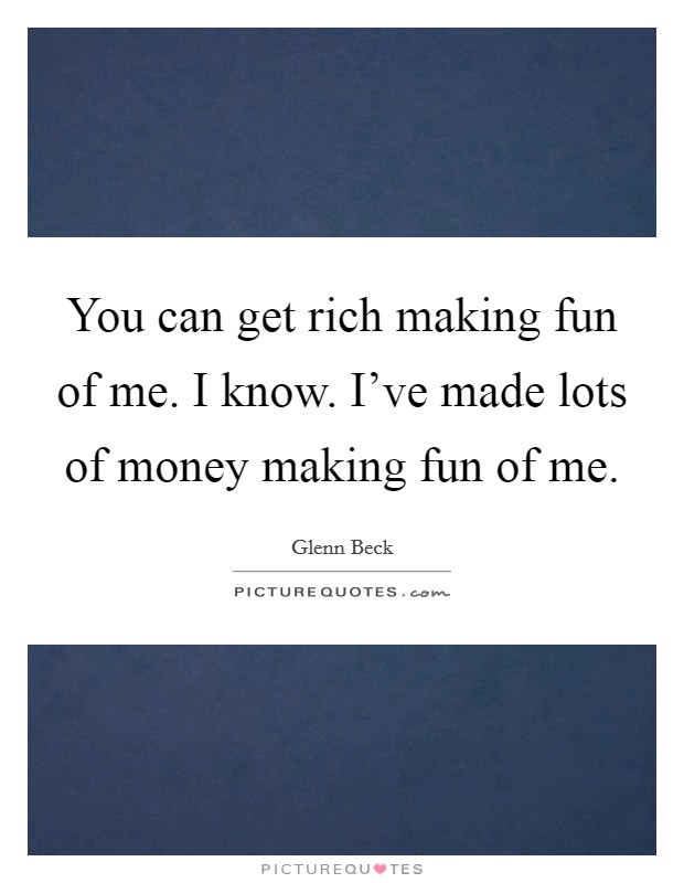 You can get rich making fun of me. I know. I've made lots of money making fun of me Picture Quote #1