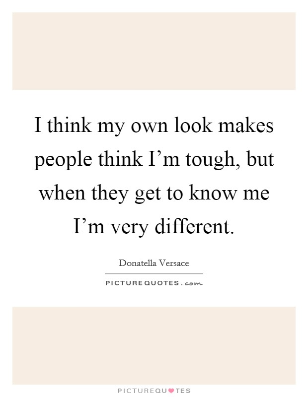 I think my own look makes people think I'm tough, but when they get to know me I'm very different Picture Quote #1