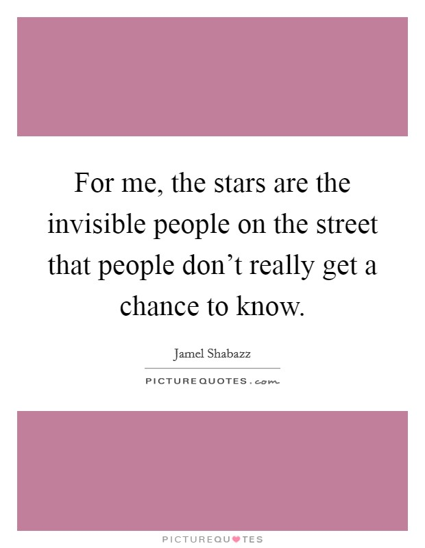 For me, the stars are the invisible people on the street that people don't really get a chance to know Picture Quote #1