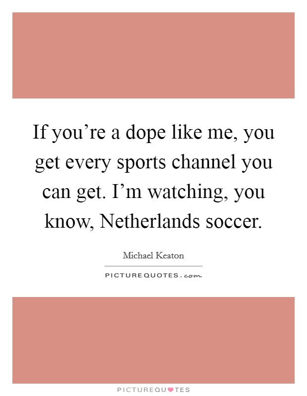 If you're a dope like me, you get every sports channel you can get. I'm watching, you know, Netherlands soccer Picture Quote #1