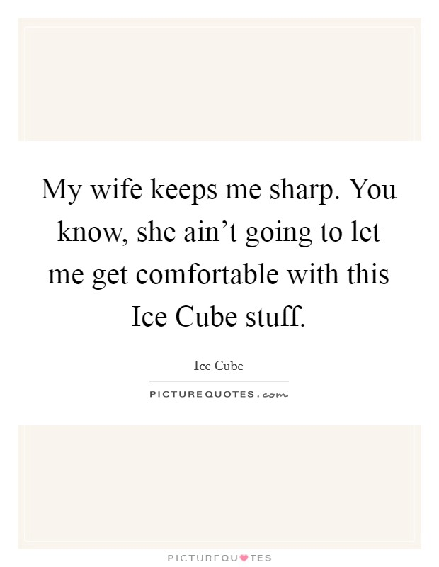 My wife keeps me sharp. You know, she ain't going to let me get comfortable with this Ice Cube stuff Picture Quote #1