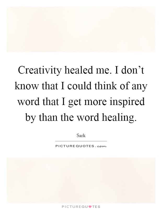 Creativity healed me. I don't know that I could think of any word that I get more inspired by than the word healing Picture Quote #1