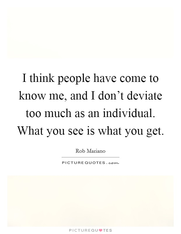 I think people have come to know me, and I don't deviate too much as an individual. What you see is what you get. Picture Quote #1