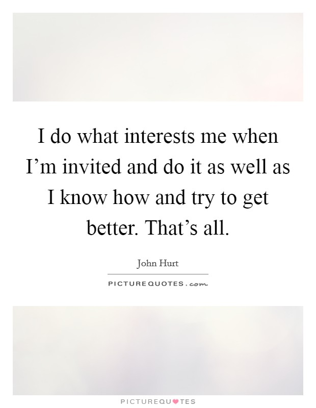 I do what interests me when I'm invited and do it as well as I know how and try to get better. That's all. Picture Quote #1