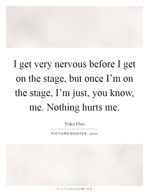 I get very nervous before I get on the stage, but once I'm on the stage, I'm just, you know, me. Nothing hurts me. Picture Quote #1