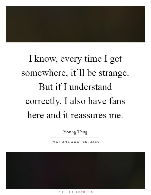 I know, every time I get somewhere, it'll be strange. But if I understand correctly, I also have fans here and it reassures me. Picture Quote #1