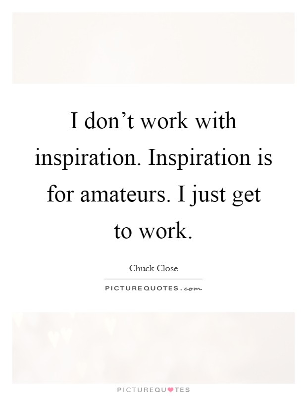 I don't work with inspiration. Inspiration is for amateurs. I just get to work Picture Quote #1
