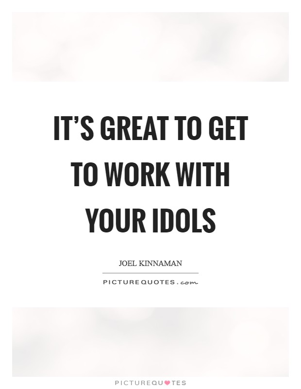 It's great to get to work with your idols Picture Quote #1