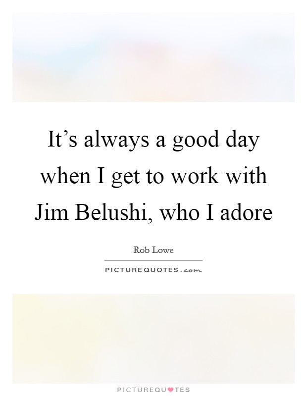 It's always a good day when I get to work with Jim Belushi, who I adore Picture Quote #1