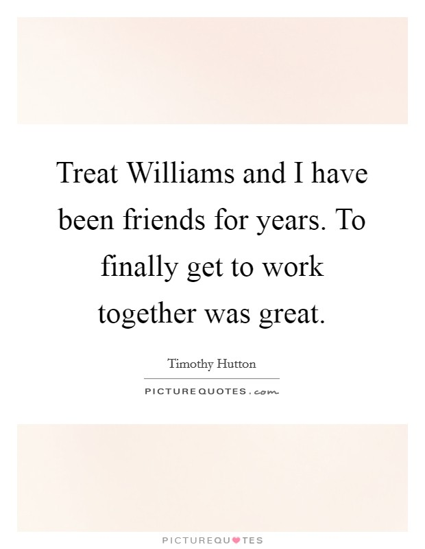 Treat Williams and I have been friends for years. To finally get to work together was great Picture Quote #1