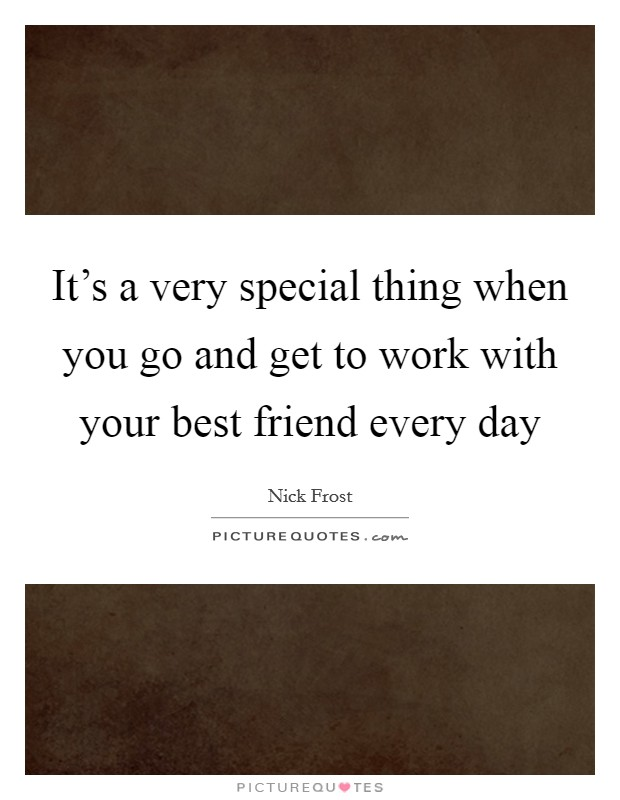 It's a very special thing when you go and get to work with your best friend every day Picture Quote #1