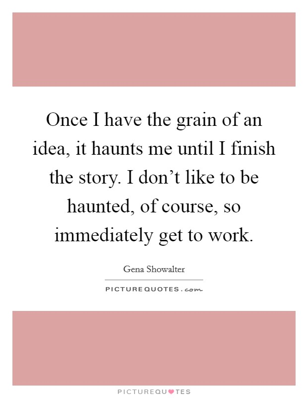 Once I have the grain of an idea, it haunts me until I finish the story. I don't like to be haunted, of course, so immediately get to work Picture Quote #1