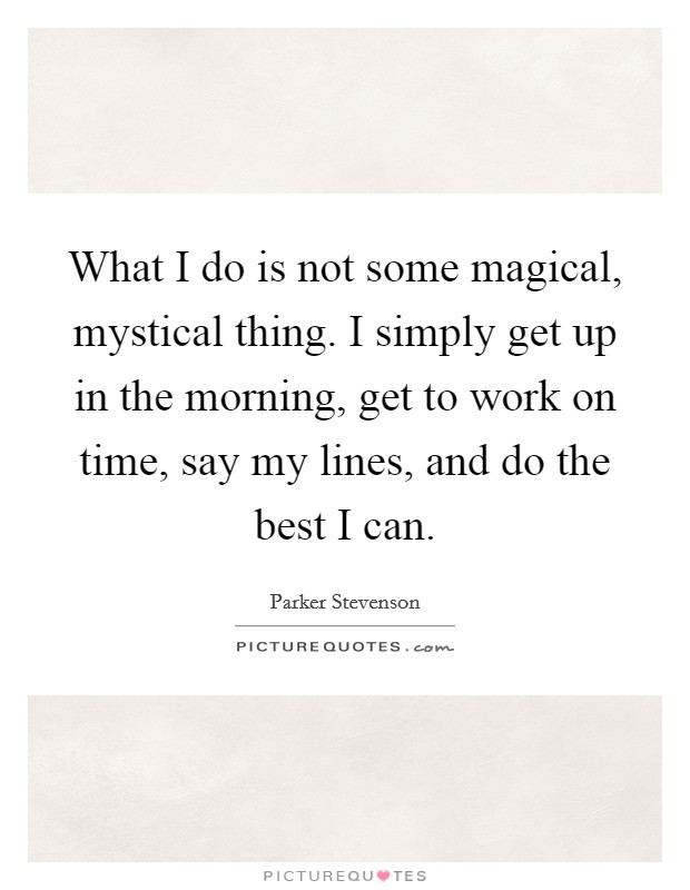 What I do is not some magical, mystical thing. I simply get up in the morning, get to work on time, say my lines, and do the best I can Picture Quote #1