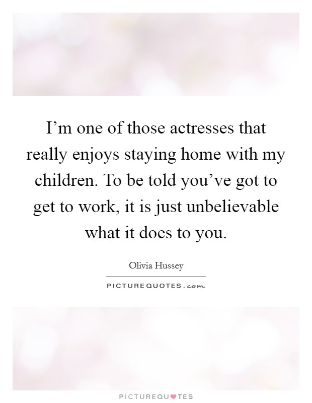 I'm one of those actresses that really enjoys staying home with my children. To be told you've got to get to work, it is just unbelievable what it does to you Picture Quote #1