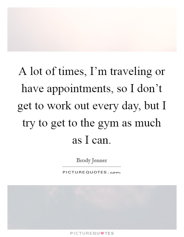 A lot of times, I'm traveling or have appointments, so I don't get to work out every day, but I try to get to the gym as much as I can Picture Quote #1