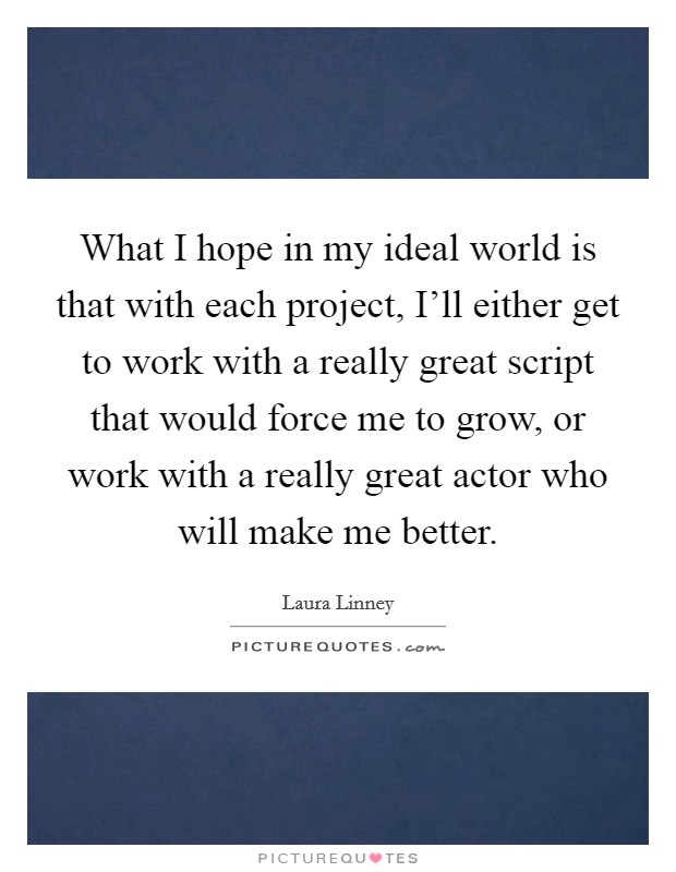 What I hope in my ideal world is that with each project, I'll either get to work with a really great script that would force me to grow, or work with a really great actor who will make me better Picture Quote #1