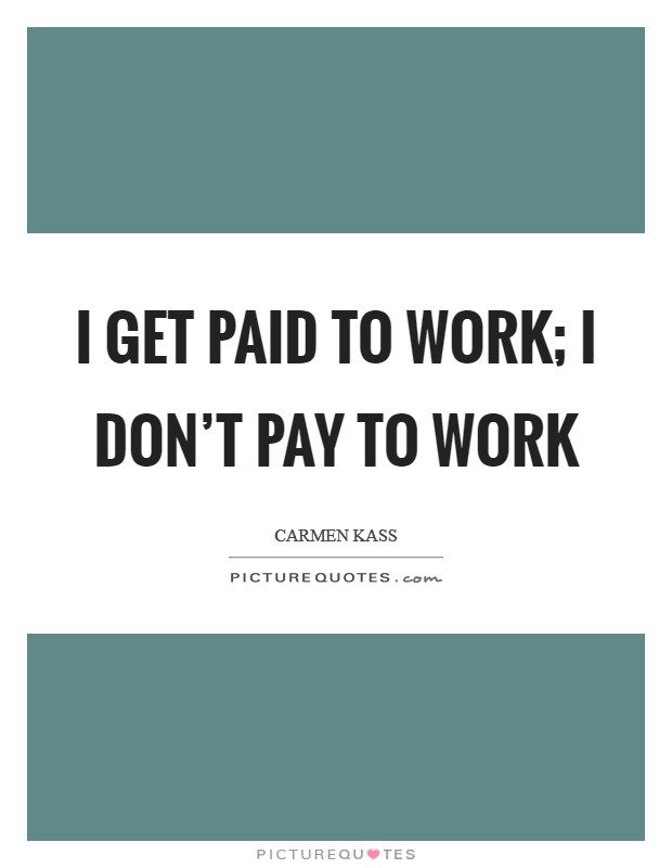 I get paid to work; I don't pay to work Picture Quote #1