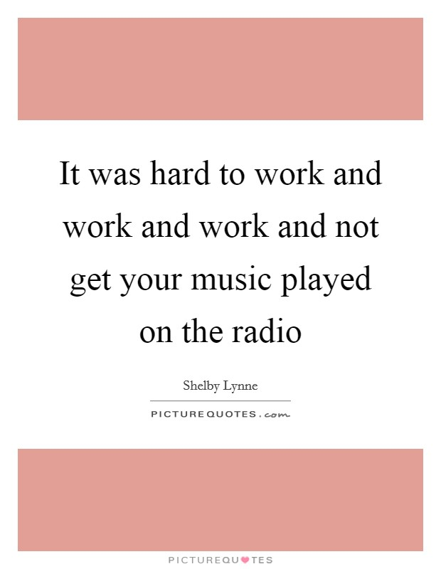 It was hard to work and work and work and not get your music played on the radio Picture Quote #1