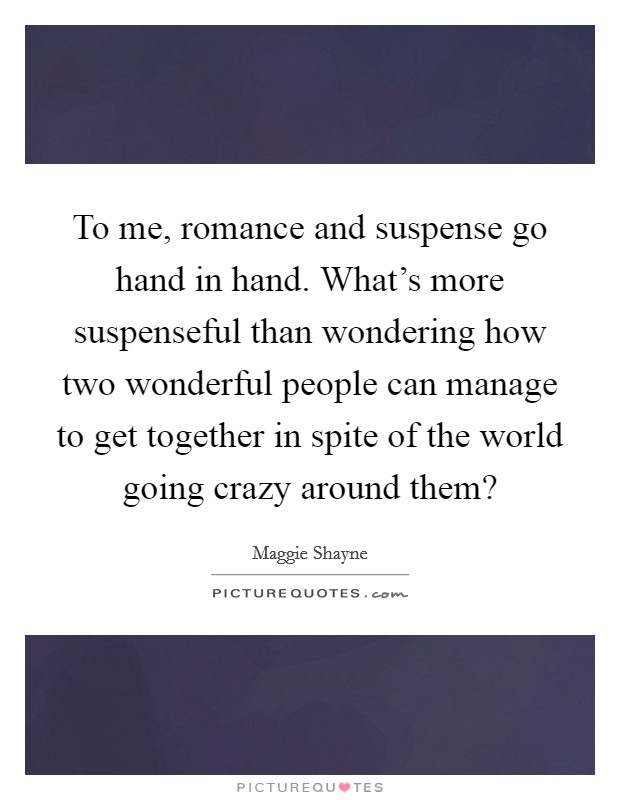 To me, romance and suspense go hand in hand. What's more suspenseful than wondering how two wonderful people can manage to get together in spite of the world going crazy around them? Picture Quote #1