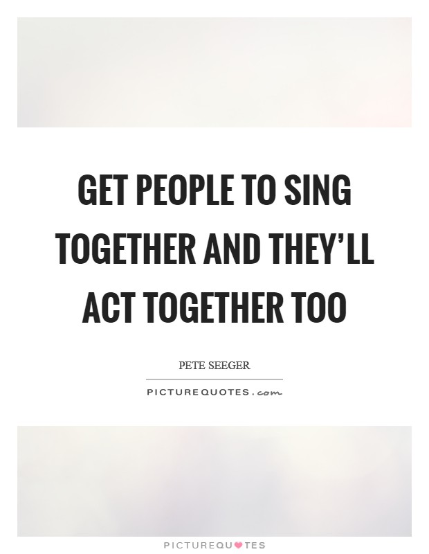 Get people to sing together and they'll act together too Picture Quote #1