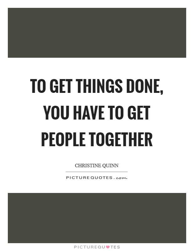 To get things done, you have to get people together Picture Quote #1