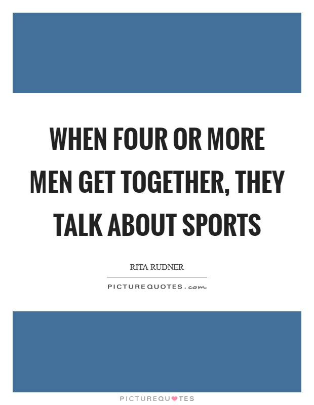 When four or more men get together, they talk about sports Picture Quote #1
