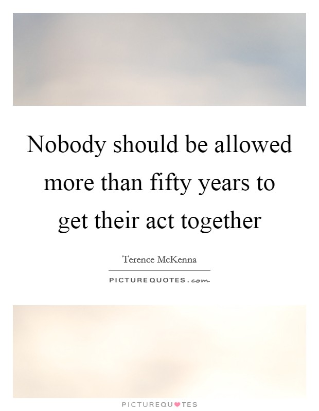 Nobody should be allowed more than fifty years to get their act together Picture Quote #1