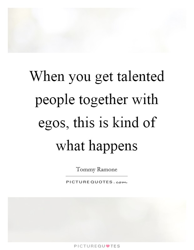 When you get talented people together with egos, this is kind of what happens Picture Quote #1