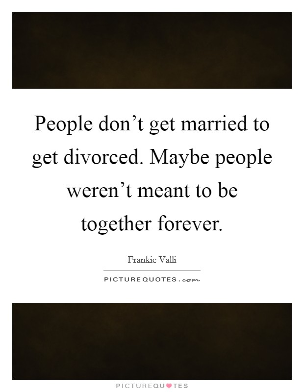 People don't get married to get divorced. Maybe people weren't meant to be together forever Picture Quote #1