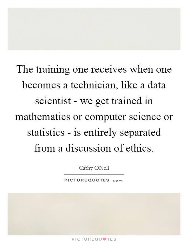 The training one receives when one becomes a technician, like a data scientist - we get trained in mathematics or computer science or statistics - is entirely separated from a discussion of ethics Picture Quote #1