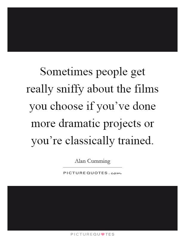 Sometimes people get really sniffy about the films you choose if you've done more dramatic projects or you're classically trained Picture Quote #1
