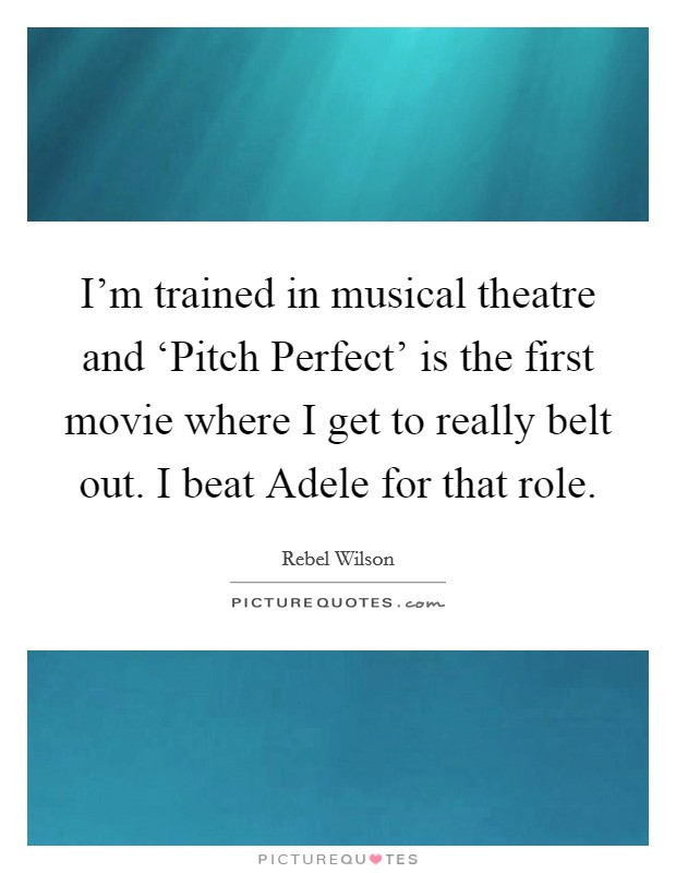 I'm trained in musical theatre and 'Pitch Perfect' is the first movie where I get to really belt out. I beat Adele for that role Picture Quote #1