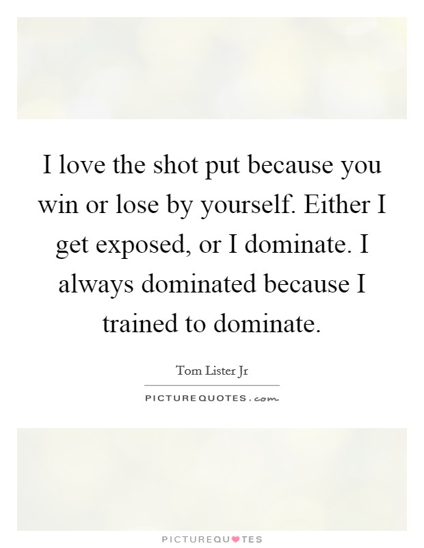 I love the shot put because you win or lose by yourself. Either I get exposed, or I dominate. I always dominated because I trained to dominate Picture Quote #1