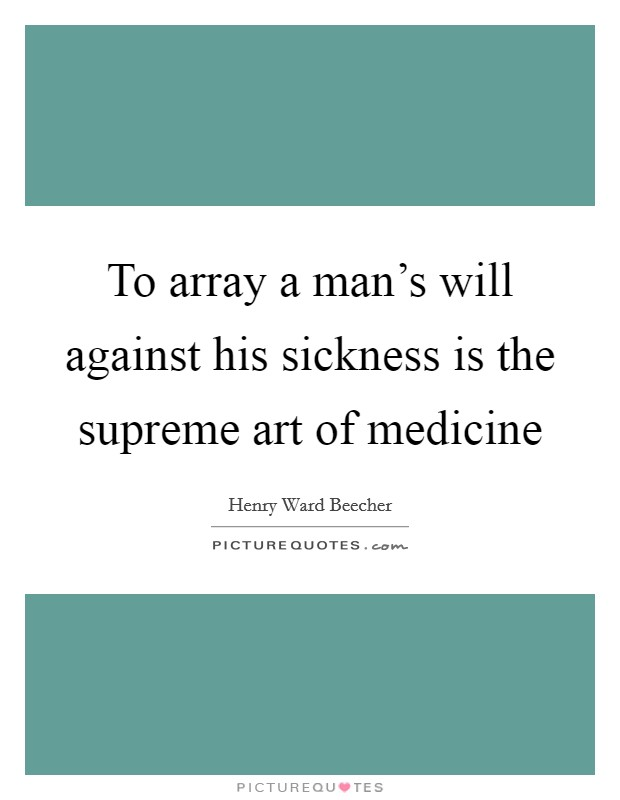 To array a man's will against his sickness is the supreme art of medicine Picture Quote #1