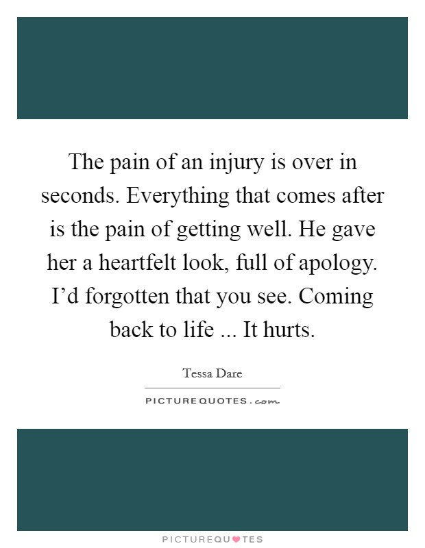The pain of an injury is over in seconds. Everything that comes after is the pain of getting well. He gave her a heartfelt look, full of apology. I'd forgotten that you see. Coming back to life ... It hurts Picture Quote #1