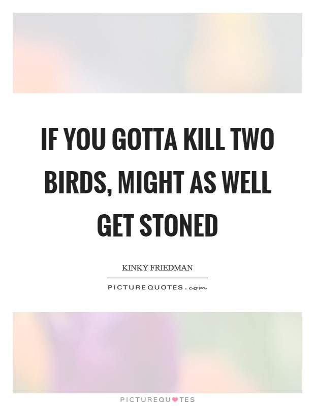 If you gotta kill two birds, might as well get stoned Picture Quote #1